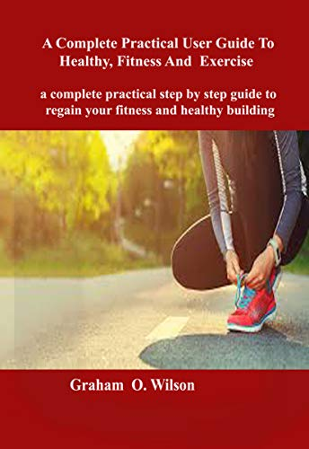 Complete Practical User Guide to Healthy, Fitness and Exercise : A complete practical step by step guide to regain your fitness and healthy body building