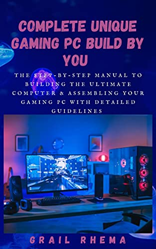 Complete Unique Gaming PC Build By You : The step-by-step manual to building the ultimate computer & Assembling Your Gaming PC With Detailed Guidelines