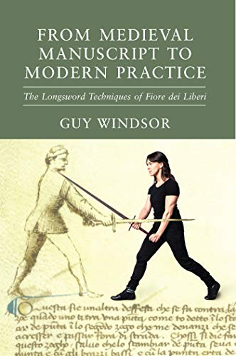 From Medieval Manuscript to Modern Practice: The Longsword Techniques of Fiore dei Liberi (The Fiore Translation Project Book 5)