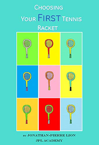 A Beginner's Guide to Choosing Your First Tennis Racket: The Ultimate Characteristics Focused Research Book to Choose the Perfect First Racket to Start Tennis