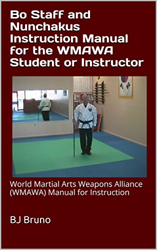 Bo Staff and Nunchakus Instruction Manual for the WMAWA Student or Instructor: World Martial Arts Weapons Alliance (WMAWA) Manual for Instruction